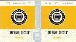 "Draught Works ""that's What She Said"" Cream Ale"